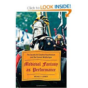 Medieval Fantasy as Performance: The Society for Creative Anachronism and the Current Middle Ages by Michael Cramer