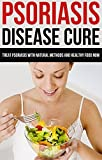 Psoriasis Disease Cure: Treat Psoriasis with Natural Methods and Healthy Food Now (Healing psoriasis, treatment, diet, cookbook)