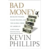 Bad Money: Reckless Finance, Failed Politics, and the Global Crisis of American Capitalism ~ Kevin P. Phillips