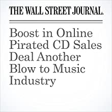Boost in Online Pirated CD Sales Deal Another Blow to Music Industry Other by Hannah Karp Narrated by Alexander Quincy