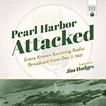 Pearl Harbor Attacked: Every Known Surviving Radio Broadcast from Dec 7, 1941 Radio/TV Program by Jim Hodges - producer Narrated by  full cast
