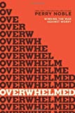 Overwhelmed: Winning the War against Worry