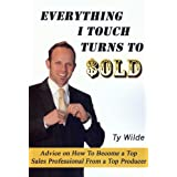 Everything I Touch Turns to Sold: Advice on How to Become a Top Sales Professional From a Top Producer ~ Ty Wilde