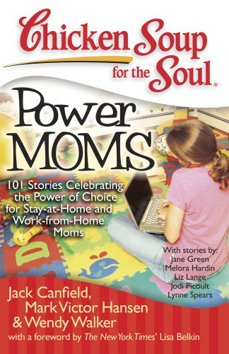 Chicken Soup for the Soul: Power Moms - 101 Stories Celebrating the Power of Choice for Stay-at-Home and Work-from-Home Moms