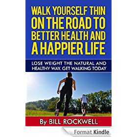Walking: Walk Yourself Thin on the Road to Better Health and a Happier Life. Lose Weight the Natural and Healthy Way. The Easiest and the Natural Way to ... Fat, Walk to Lose Weight.) (English Edition)