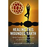 Healing This Wounded Earth: With Compassion, Spirit and the Power of Hope ~ Eleanor Stoneham