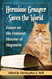 Hermione Granger Saves the World: Essays on the Feminist Heroine of Hogwarts