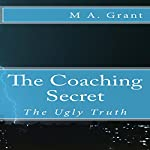 The Coaching Secret: The Ugly Truth | M A. Grant