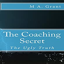 The Coaching Secret: The Ugly Truth Audiobook by M A. Grant Narrated by Mark Keen