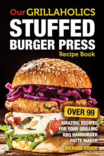 Our Grillaholics Stuffed Burger Press Recipe Book: 99 Amazing Recipes for Your Grilling BBQ Hamburger Patty Maker (Discover & Taste New Enormous, Mouth ... Packed, Stuffed Burgers Every Time! Book 1) (Cuisinart Hamburger Press compare prices)