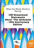 img - for What the Whole World Is Saying: 100 Sensational Statements about the Alchemist - 10th Anniversary Edition book / textbook / text book