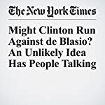 Might Clinton Run Against de Blasio? An Unlikely Idea Has People Talking | J. David Goodman,Amy Chozick