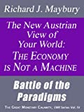 The New Austrian View of Your World: The Economy is Not a Machine: Battle of the Paradigms (The Great Monetary Calamity Series Book 4)