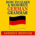 How to Learn and Memorize German Grammar: Using a Memory Palace Network Specfically Designed for German, Magnetic Memory Series Audiobook by Anthony Metivier Narrated by Timothy McKean