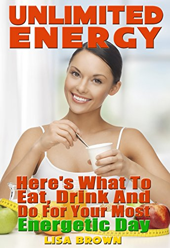 Unlimited Energy: Here's What to Eat, Drink, and Do for Your Most Energetic Day (Possible Ever) by Lisa Brown