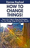 How To Change Things: There Is An order In Things  And Numbers You Can Change Things But Numbers Remain The Same