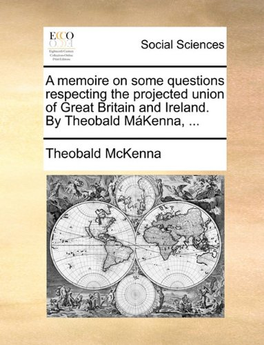 A memoire on some questions respecting the projected union of Great Britain and Ireland. By Theobald MáKenna, ...