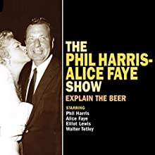 The Phil Harris - Alice Faye Show: Explain the Beer  by Ed James, Ray Brenner, Al Schwartz, Frank Gold Narrated by Phil Harris, Alice Faye, Elliot Lewis, Walter Tetley