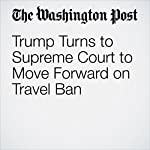 Trump Turns to Supreme Court to Move Forward on Travel Ban | Robert Barnes,Ann E. Marimow
