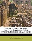 Les Six Voyages De Jean Baptiste Tavernier: ... En Turquie, En Perse Et Aux Indes (French Edition)