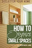 How to Organize Small Spaces: Decluttering Tips and Organization Ideas for Your Home