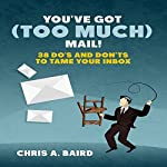 You've Got (Too Much) Mail!: 38 Do's and Don'ts to Tame Your Inbox | Chris A. Baird
