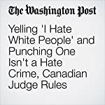 Yelling 'I Hate White People' and Punching One Isn't a Hate Crime, Canadian Judge Rules | Peter Holley