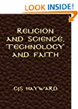 Religion and Science, Technology and Faith (The Collected Works of CJS Hayward)