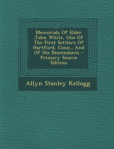 Memorials of Elder John White, One of the First Settlers of Hartford, Conn., and of His Descendants - Primary Source Edition