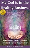 img - for My God is in the Healing Business: Memoirs of a Family's Healing Miracles & How to Receive Yours book / textbook / text book