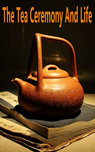 The Tea Ceremony And Life: Life Is The Six Flavors Of Tea by Haibo Wu