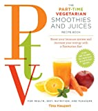 The Part Time Vegetarian (PTV) Smoothies and Juices: Boost Your Immune System and Increase Your Energy With a Flexitarian Diet (Part-Time Vegan)