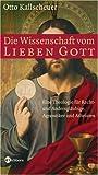 Die Wissenschaft vom lieben Gott: Eine Theologie für Recht- und Andersgläubige, Agnostiker und Atheisten