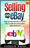 Selling on eBay: Step-by-step Manual on How to Start and Build a Successful eBay Business (Selling on ebay, how to sell on ebay, ebay for dummies)