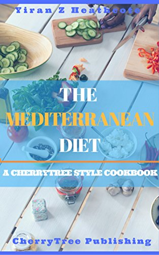 The Mediterranean Diet: A CherryTree Style Cookbook(Mediterranean diet for beginners,Mediterranean diet cookbook,Mediterranean recipes, weight loss, diabetes, meal plan, book,Mediterranean diet plan) by Yiran Z Heathcote