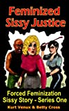 Feminized Sissy Justice, A Forced Feminization Sissy Story (Enforced Crossdressing Feminization Book 1) (English Edition)