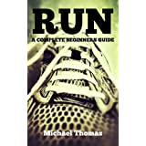 Run: A Complete Beginners Guide (Learn How To Start Running)by Michael Thomas