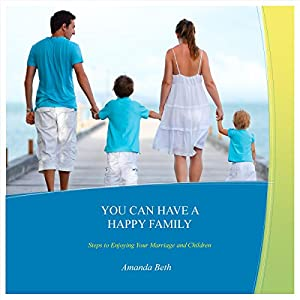 You Can Have A Happy Family: Steps to Enjoying Your Marriage and Children Audiobook