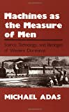 Michael Adas Machines as the Measure of Men: Science, Technology and Ideologies of Western Dominance (Cornell Studies in Comparative History)