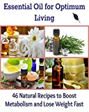 Essential Oil for Optimum Living: 46 Natural Recipes to Boost Metabolism and Lose Weight Fast: (Essential oil, essential oil free, essential oil for beginners, essential oil recipes)