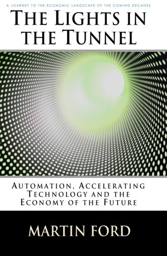 The Lights in the Tunnel: Automation, Accelerating Technology and the Economy of the Future: Martin Ford: 9781448659814: Amazon.com: Books