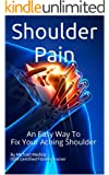Shoulder Pain: An Easy Way to Fix Your Aching Shoulder (Fix your Body)