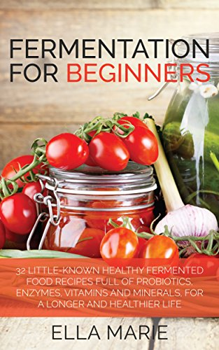 FERMENTING: Fermentation For Beginners: 30+ Healthy Fermented Food Recipes Full of Probiotics, Enzymes, Vitamins and Minerals, for a Longer and Healthier ... Fermented Vegetables, Fermented Foods) by Ella Marie