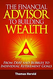 The Financial Advisor to Building Wealth - From Debt and Bubbles to Individual Retirement Goals by Thomas Herold