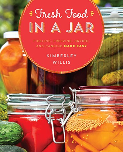 Fresh Food in a Jar: Pickling, Freezing, Drying, and Canning Made Easy by Kimberley Willis