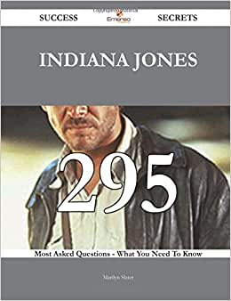 Indiana Jones 295 Success Secrets - 295 Most Asked Questions On Indiana Jones - What You Need To Know