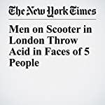 Men on Scooter in London Throw Acid in Faces of 5 People | Rod Nordland