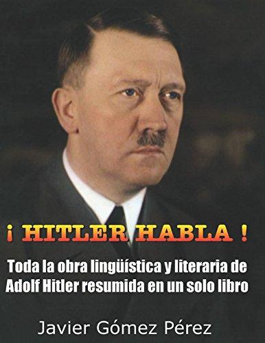 ¡ HITLER HABLA !: Toda la obra linguistica y literaria de Adolf Hitler resumida en un solo libro (corregido junio 2017)  [Gomez Perez, Javier] (Tapa Blanda)