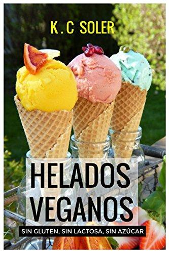 Helados Veganos ( Sin Gluten, Sin Azucar, Sin Lactosa): Recetas faciles y economicas  [Soler, K.C] (Tapa Blanda)