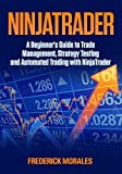 NinjaTrader: A Beginners Guide to Trade Management, Strategy Testing and Automated Trading with NinjaTrader